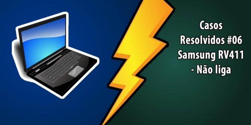 Casos Resolvidos #06 Samsung RV411 Não liga.
